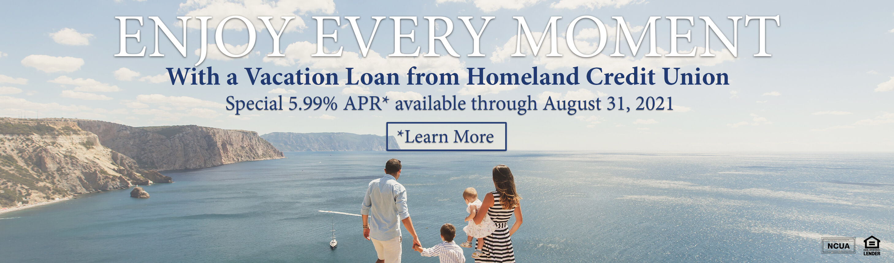 Enjoy every moment with a Vacation Loan from Homeland Credit Union. Special 5.99% APR* available through August 31, 2021. *Annual Percentage Rate. All loans subject to normal underwriting policies and approvals. Maximum loan term 12 months. Promotion subject to change or cancellation without notice. Promotion effective 6/1/2021 through 8/31/2021.