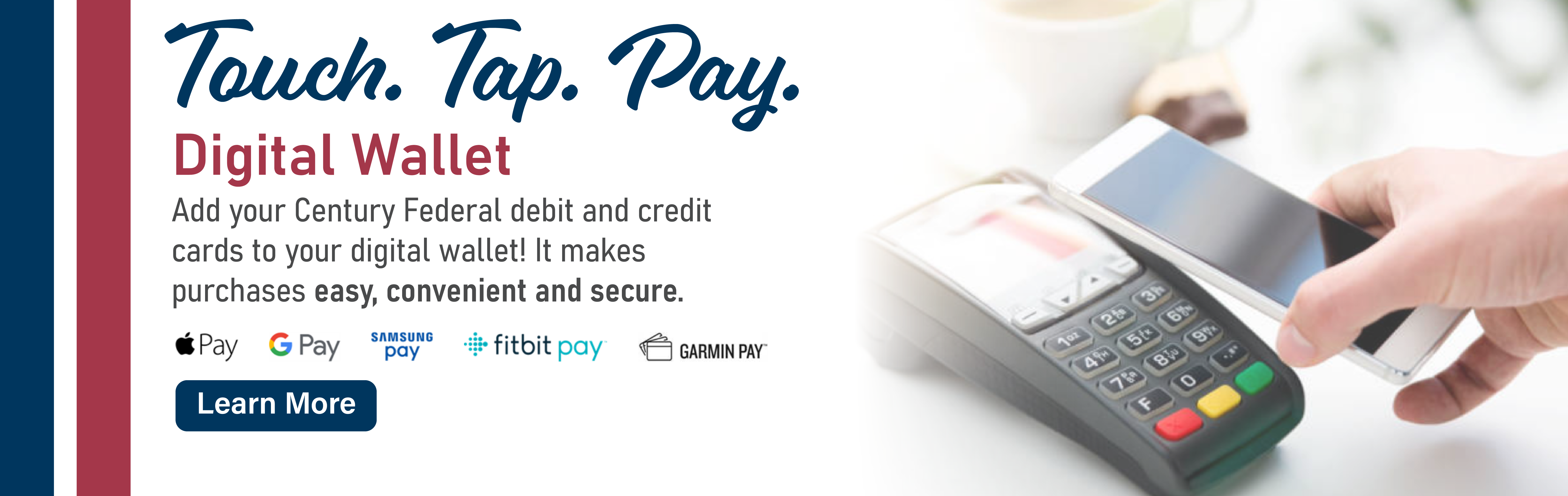 Digital Wallet - Add your Century Federal debit and credit cards to your digital wallet! - Learn More