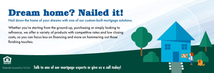 Dream home? Nailed it! WCCU offer custom mortgage solutions.