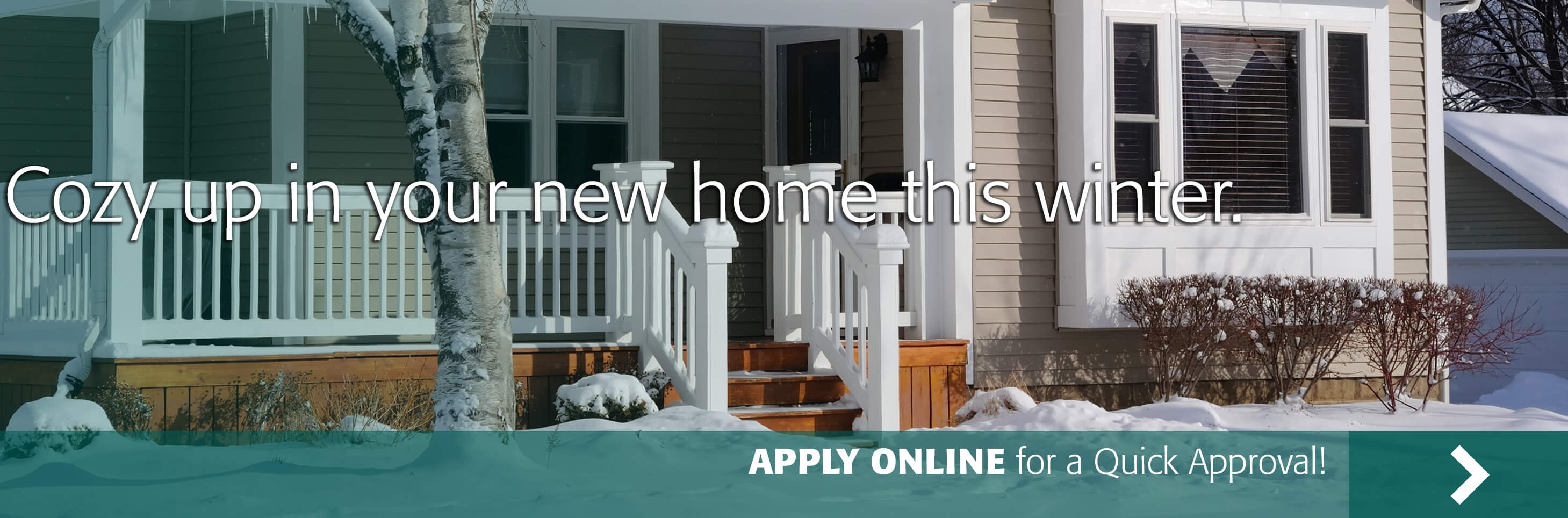 Cozy up in your new home this winter. Apply Online for a quick approval!