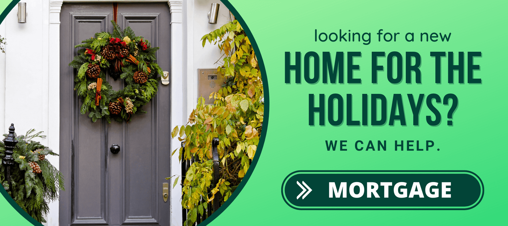 Looking for a new home for the holidays? Click here to learn about our mortgages.