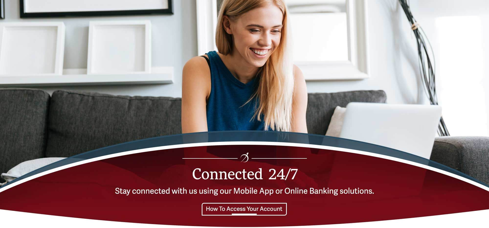 Connected  24/7. Stay connected with us using our Mobile App or Online Banking solutions. How To Access Your Account