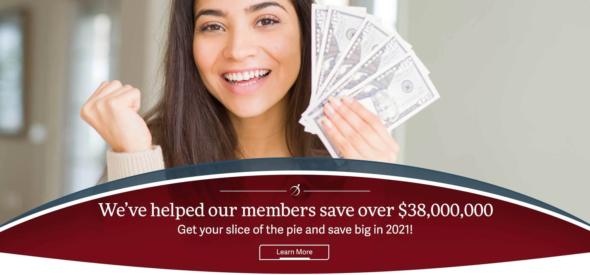 We've helped our members save over $38,000,000 Get your slice of the pie and save big in 2021! Learn More