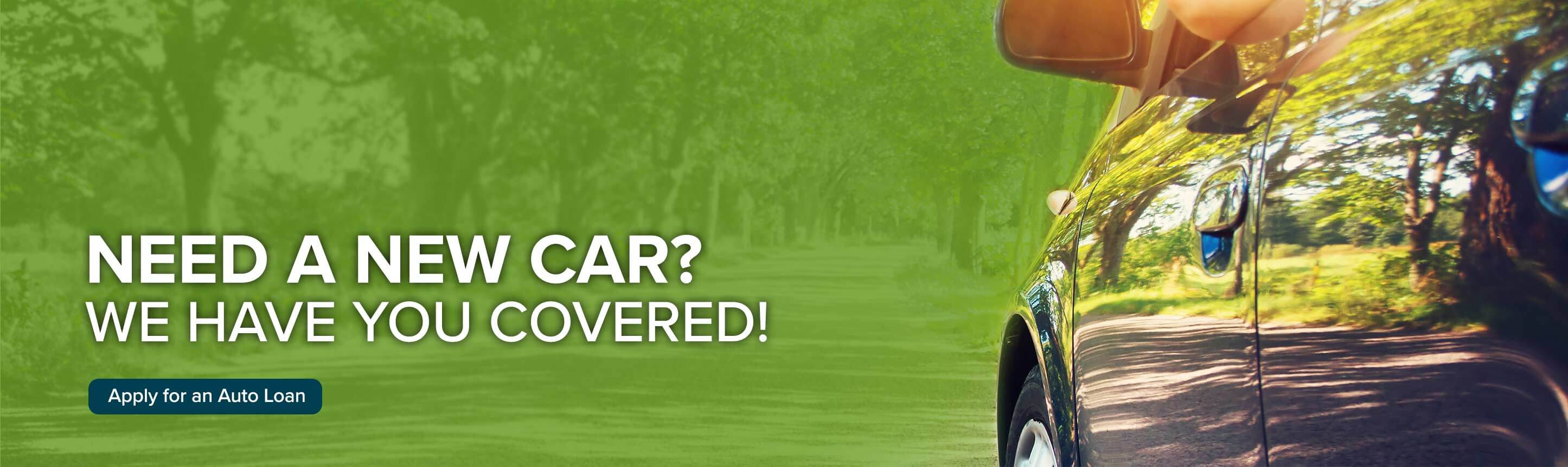 Need a new car? We have you covered! Apply for an auto loan.