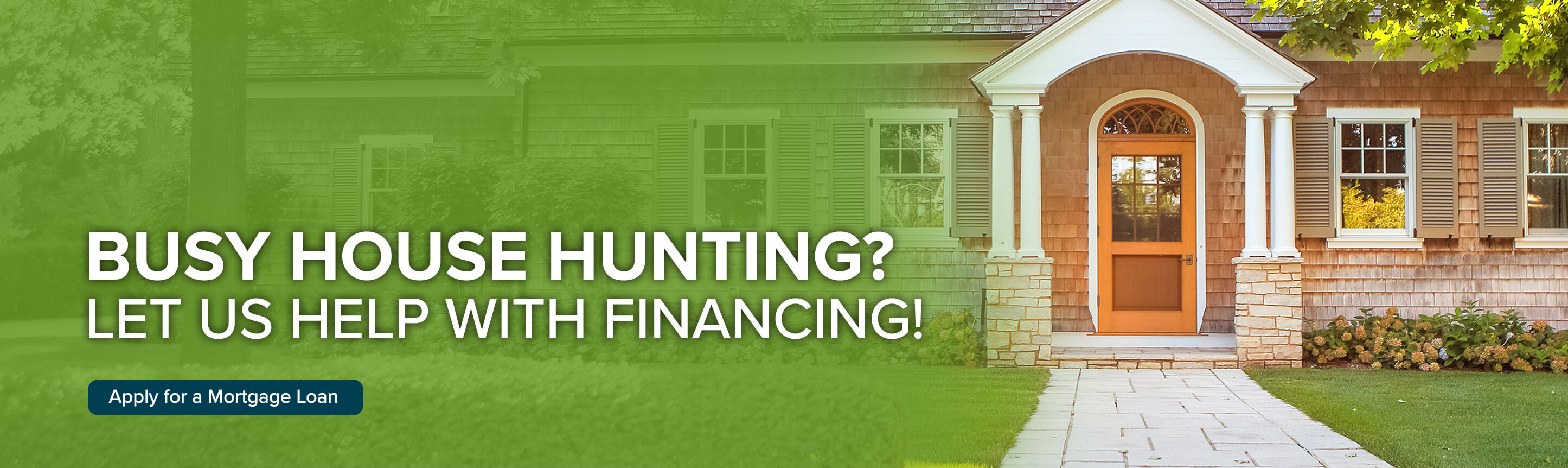 Busy house hunting? Let us help you with financing! Apply for a mortgage