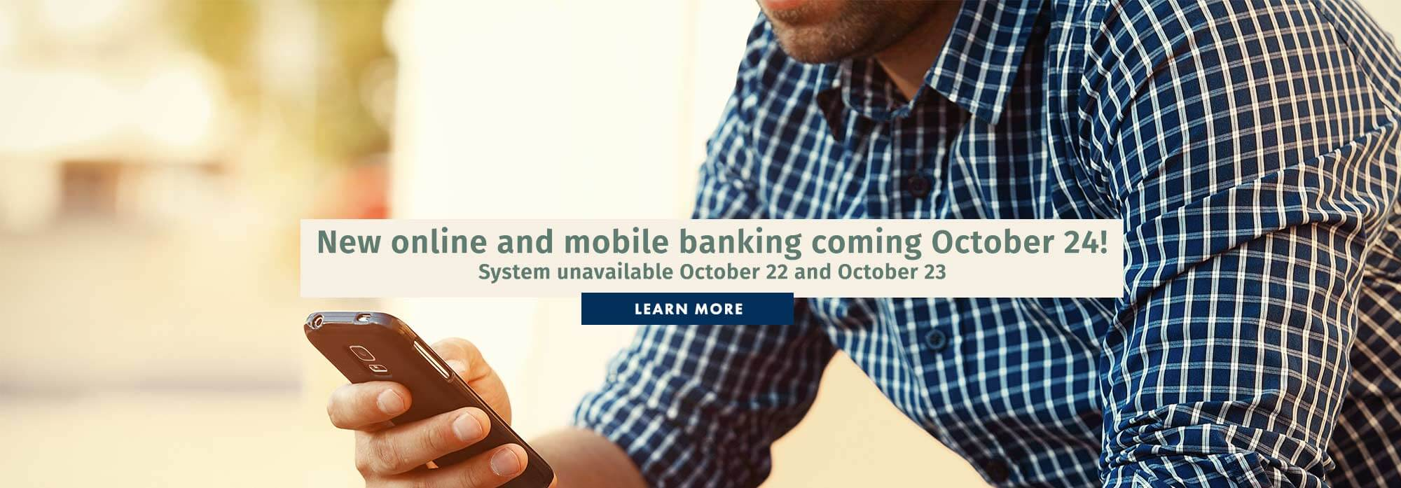 New online and mobile banking coming October 24! System unavailable October 22 and October 23