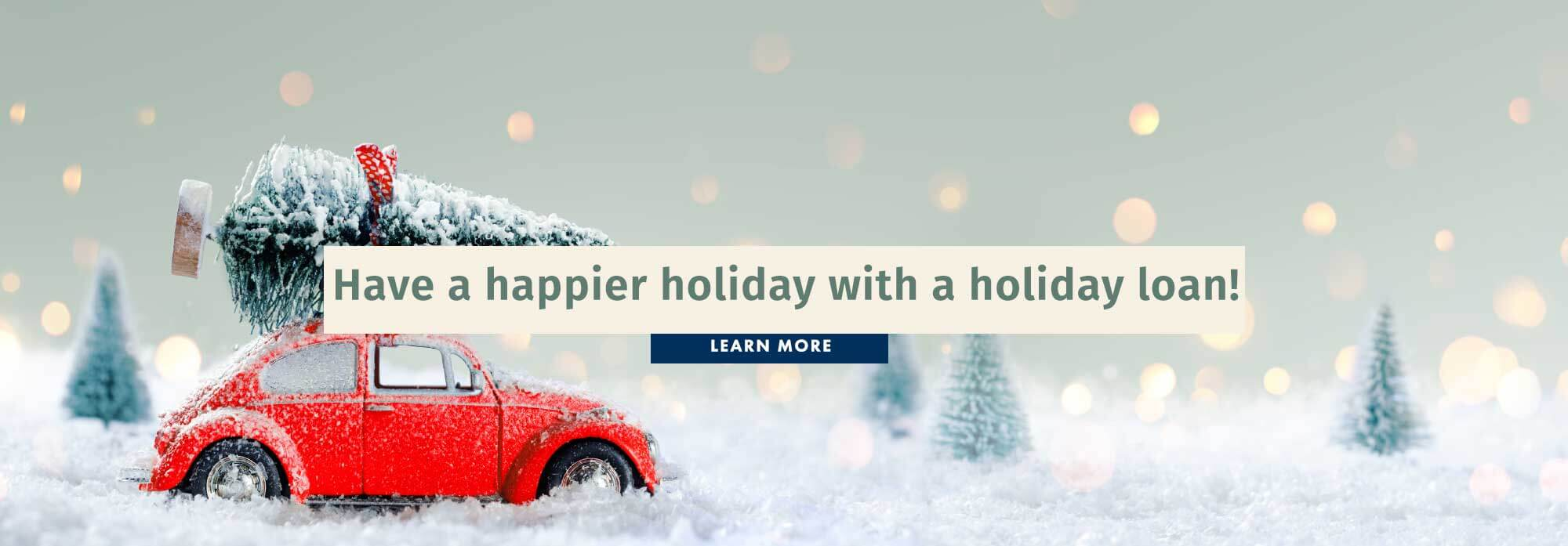 Have a happier holiday with a holiday loan!