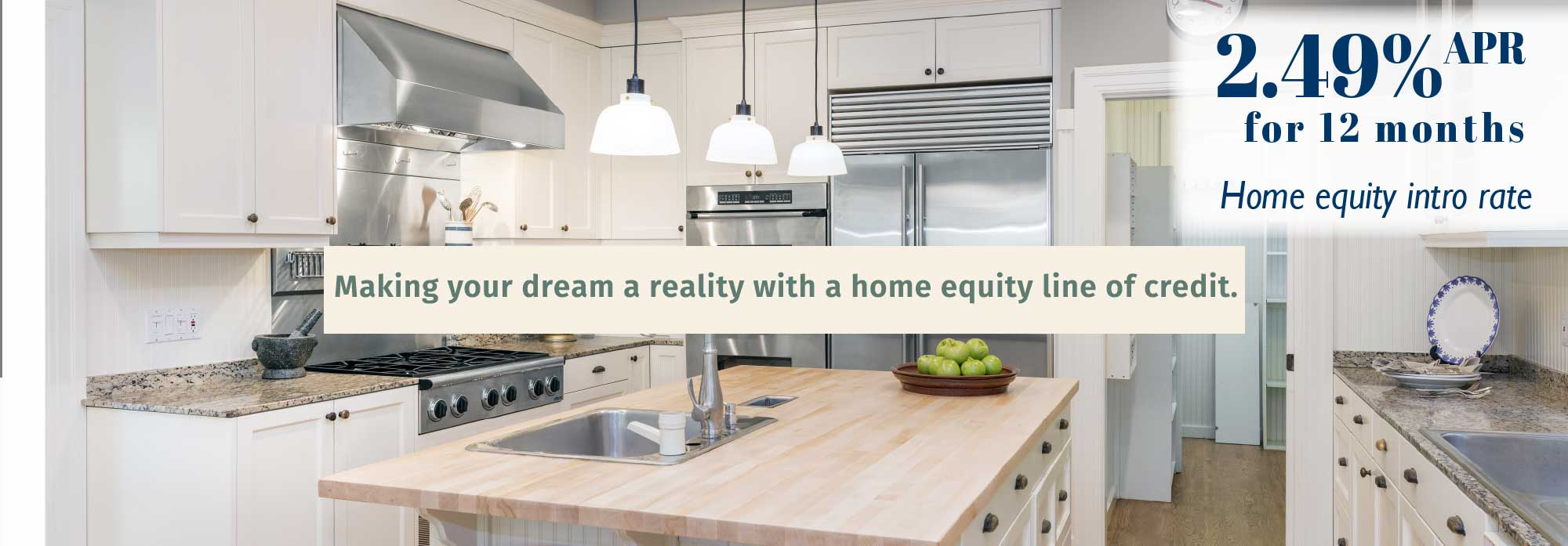 Home Equity Loans. Making your dream a reality with a home equity line of credit. 2.49% APR for 12 months. Home equity intro rate