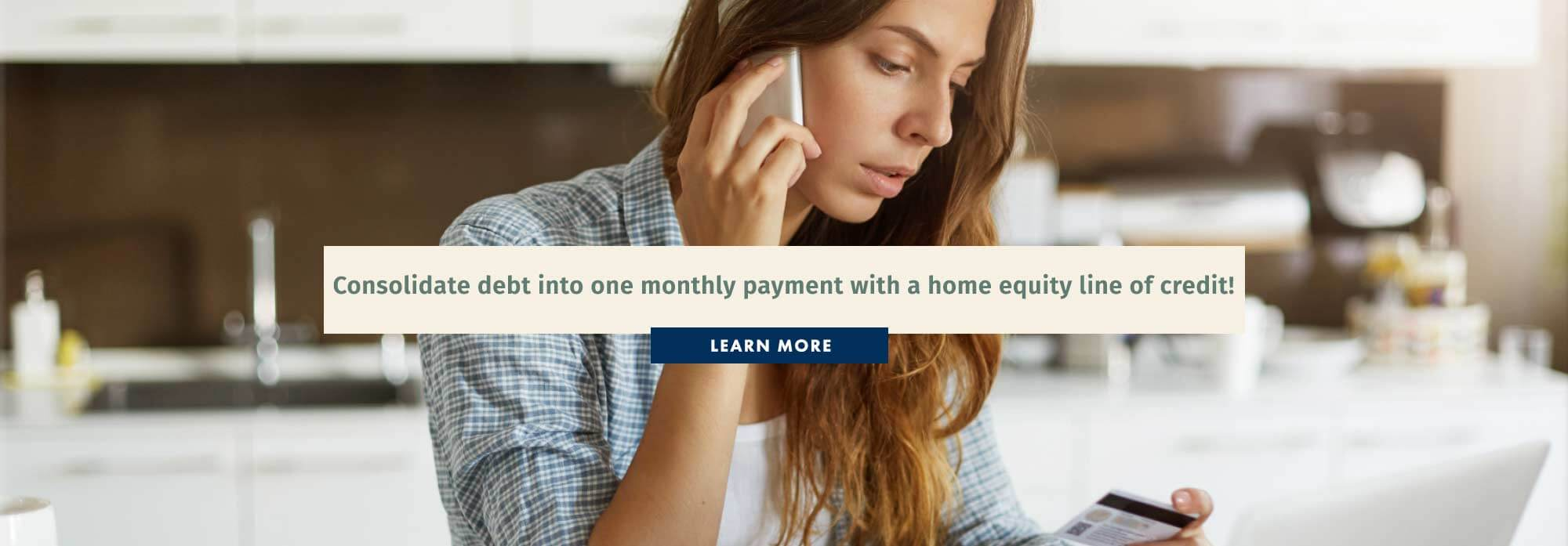 Consolidate debt into one monthly payment with a home equity line of credit!