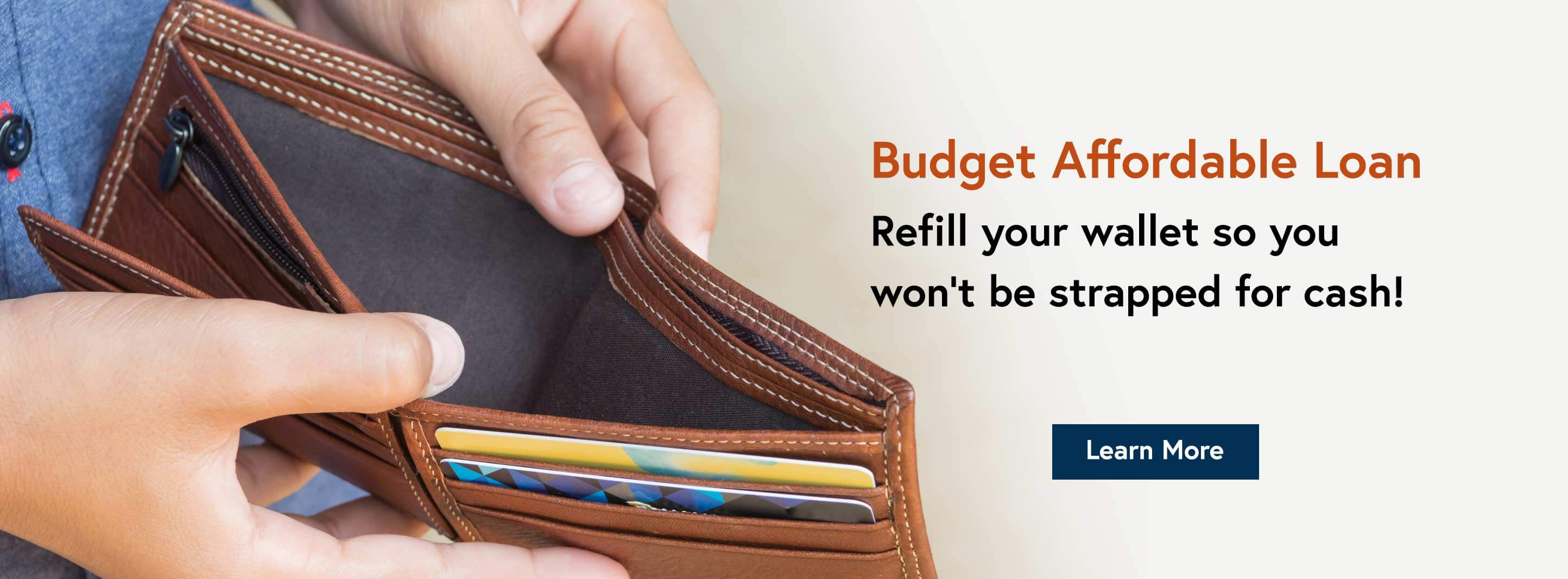 Budget Affordable Loan. Refill your wallet so you won't be strapped for cash! Learn More.