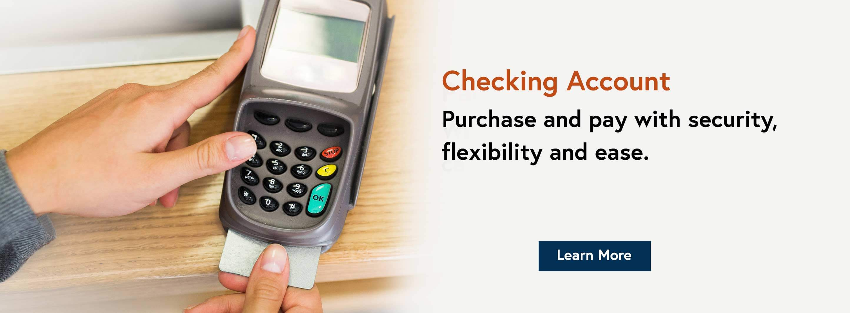 Checking Account. Purchase and pay with security, flexibility and ease. Learn More.