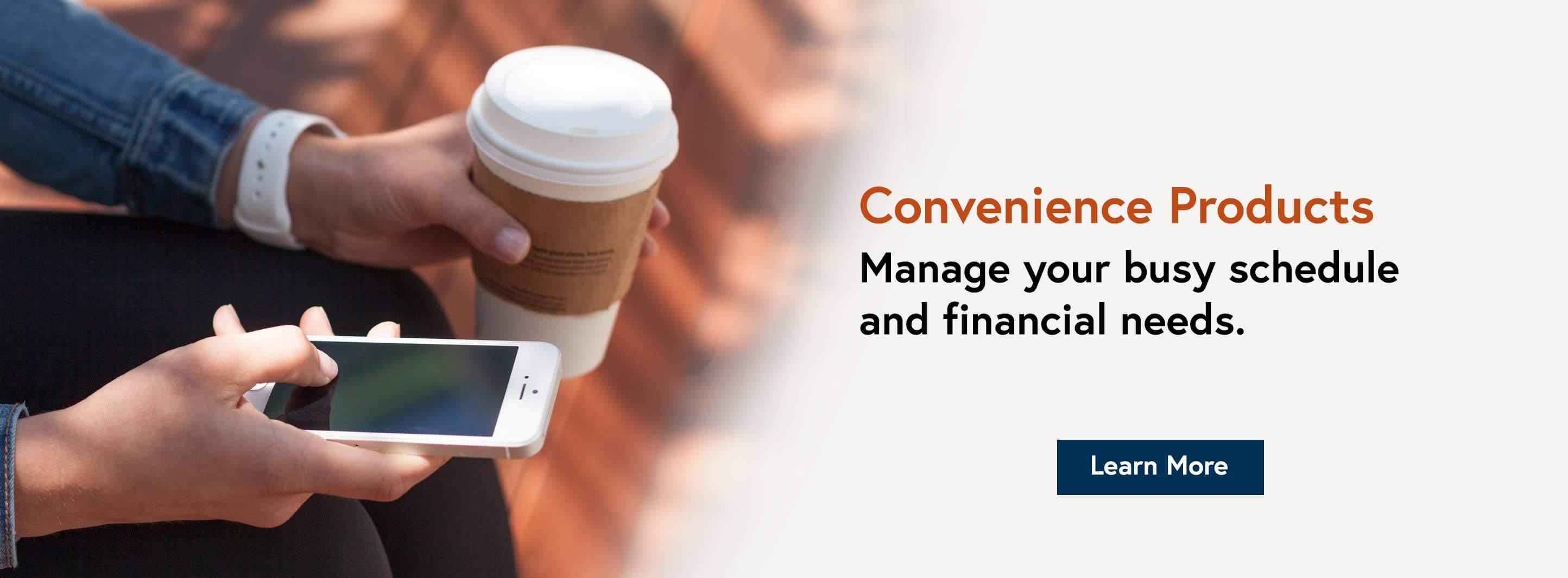 Convenience Products. Manage your busy schedule and financial needs. Learn More.