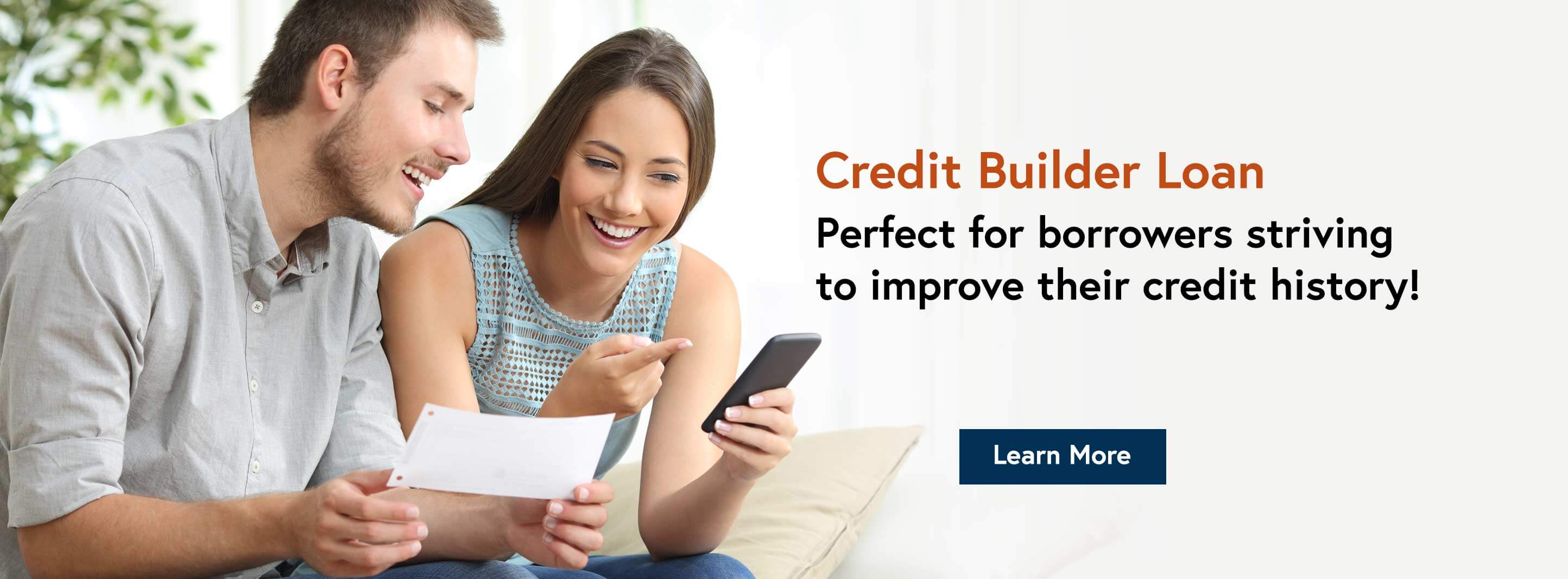 Credit Builder Loan. Perfect for borrowers striving to improve their credit history! Learn More.