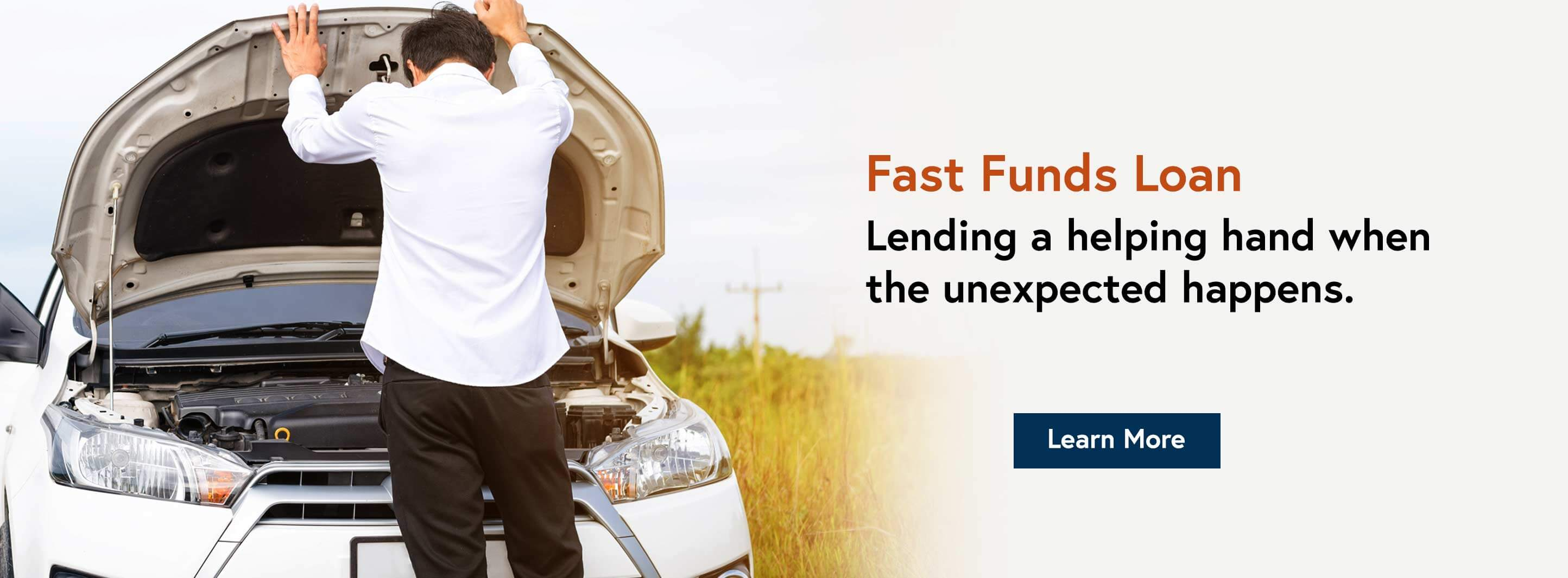 Fast Funds Loan. Lending a helping hand when the unexpected happens. Learn More.
