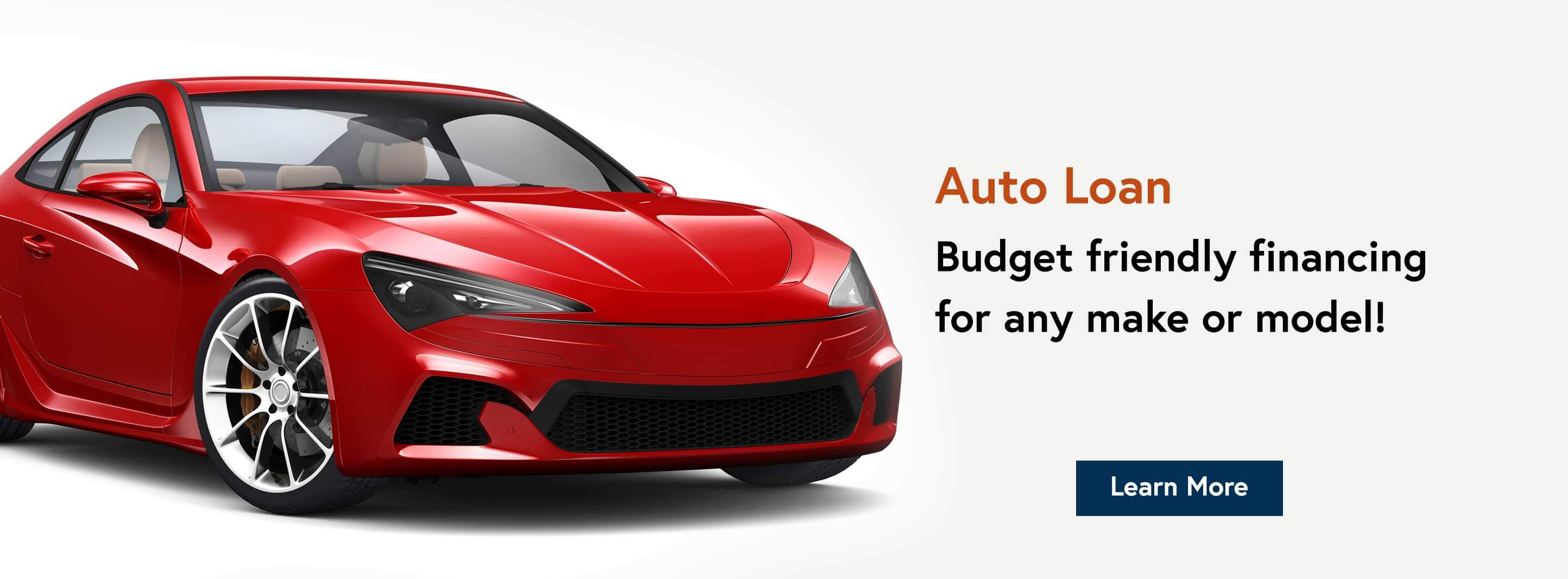 Auto Loan. Budget friendly financing for any make or model! Learn More.