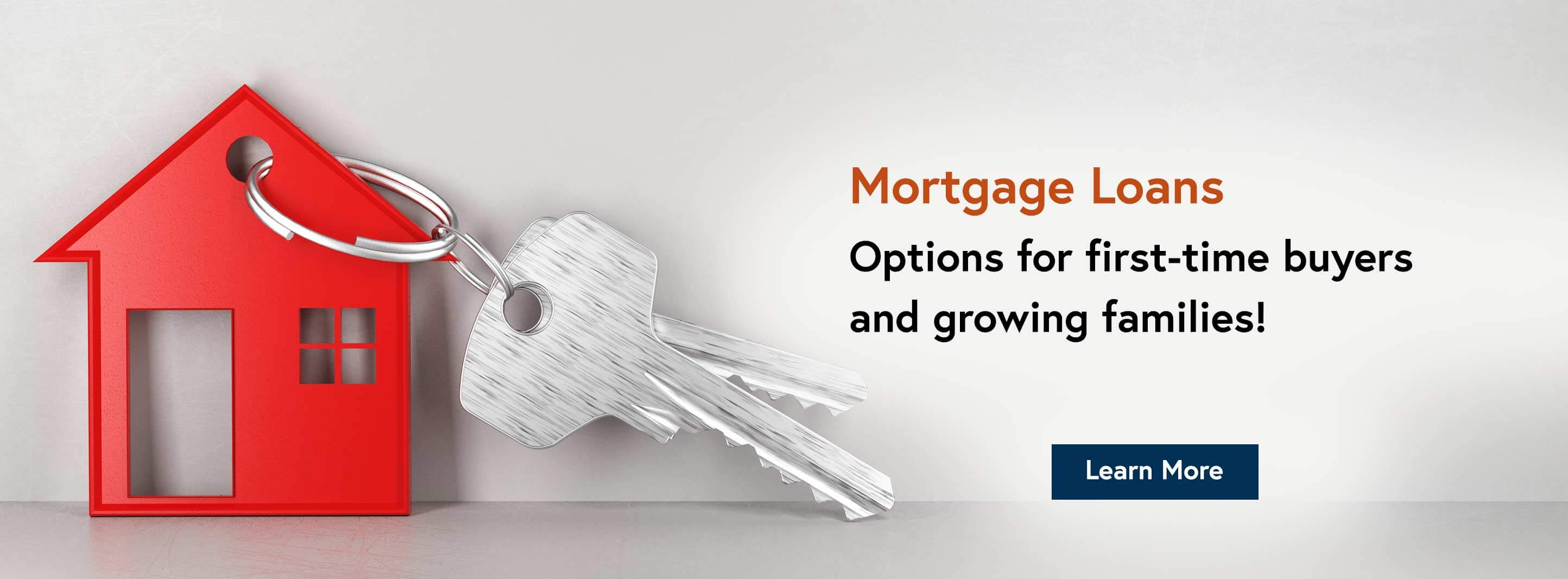 Mortgage Loans. Options for first-time buyers and growing families!