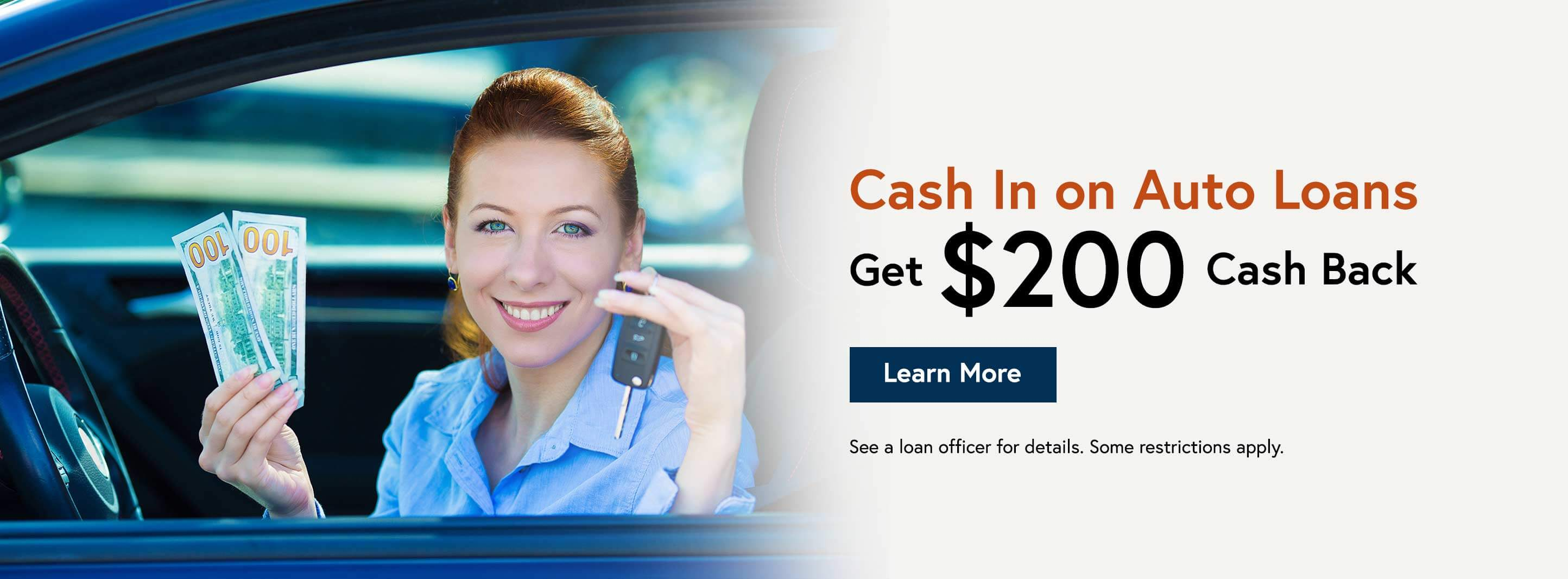 Cash In on Auto Loans Get $200 Cash Back. Learn More. See a loan officer for details. Some restrictions apply.