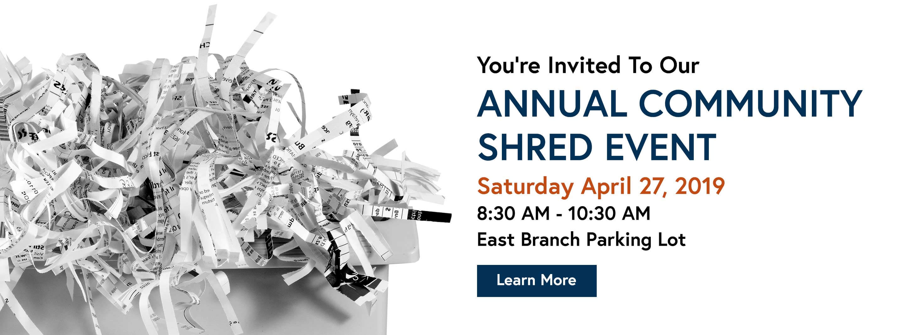 You Are Invited To Our Annual Community Shred Event Saturday April 27, 2019 8:30 AM - 10:30 AM East Branch Parking Lot. Learn More.