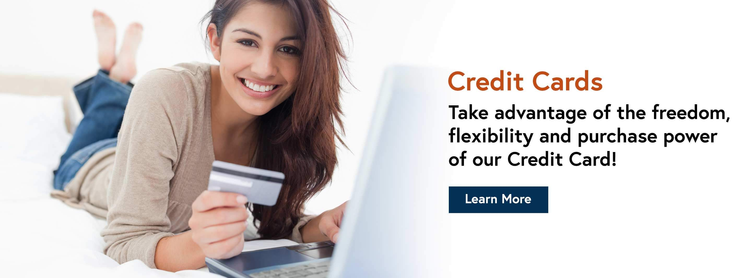 Credit Cards Take advantage of the freedom, flexibility and purchase power of our Credit Card! Learn More.