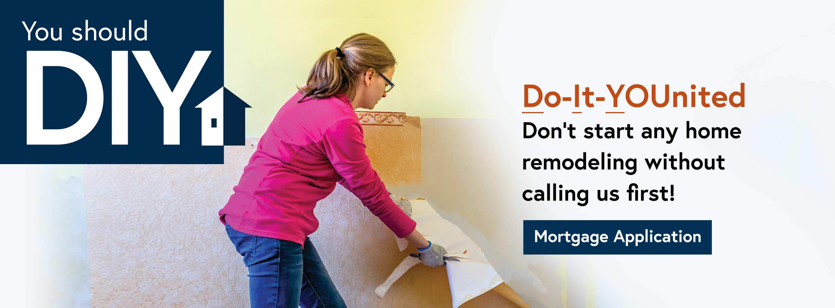 You Should DIY. Do It You-nited. Don't start any home remodeling without calling us first. Mortgage Application.