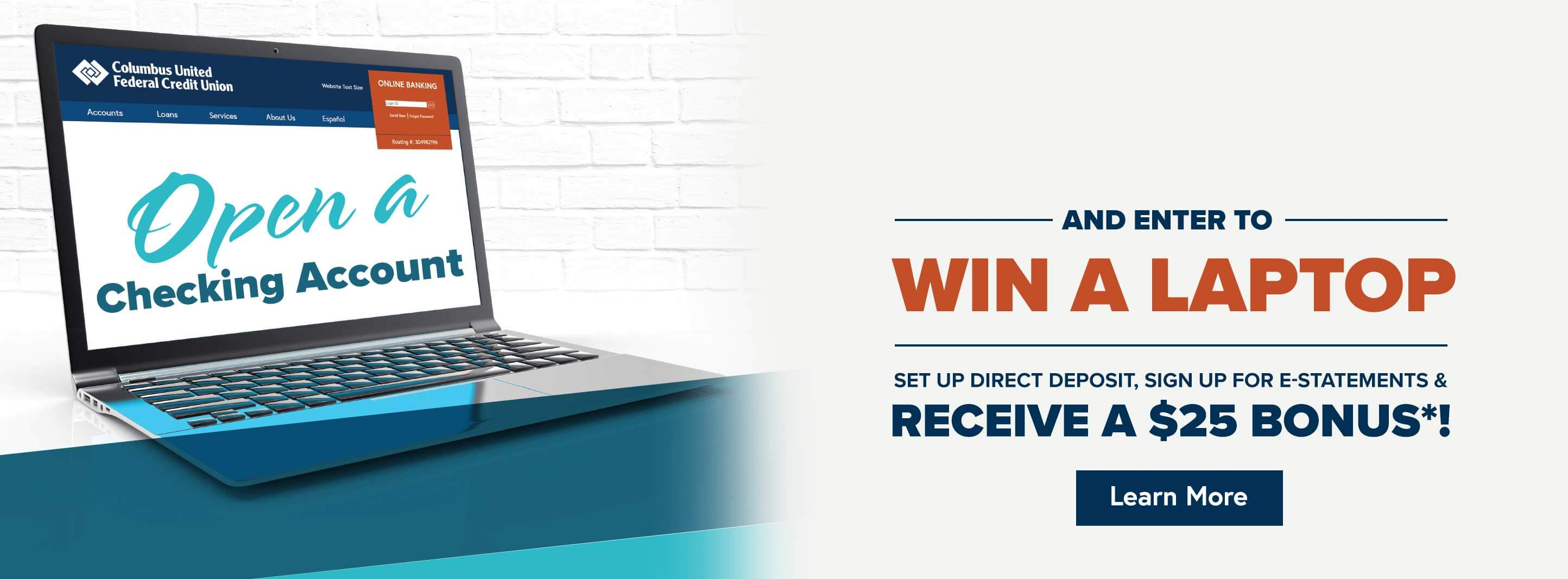 Open checking account and enter to win a laptop. Set up direct deposit, sign up for e-statements & receiv$25 bonus*! Learn More