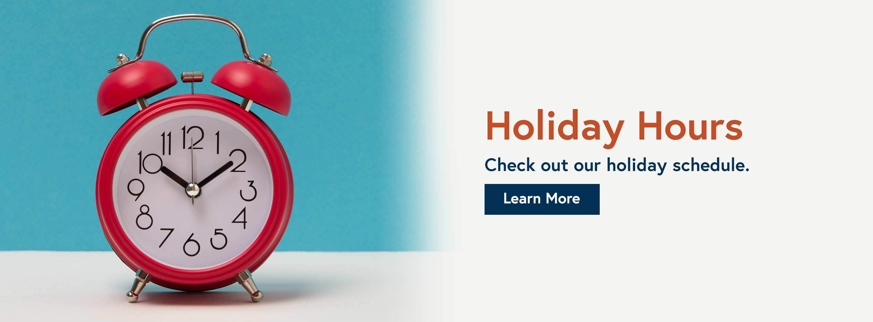 Holiday hours check out our holiday schedule. Learn More
