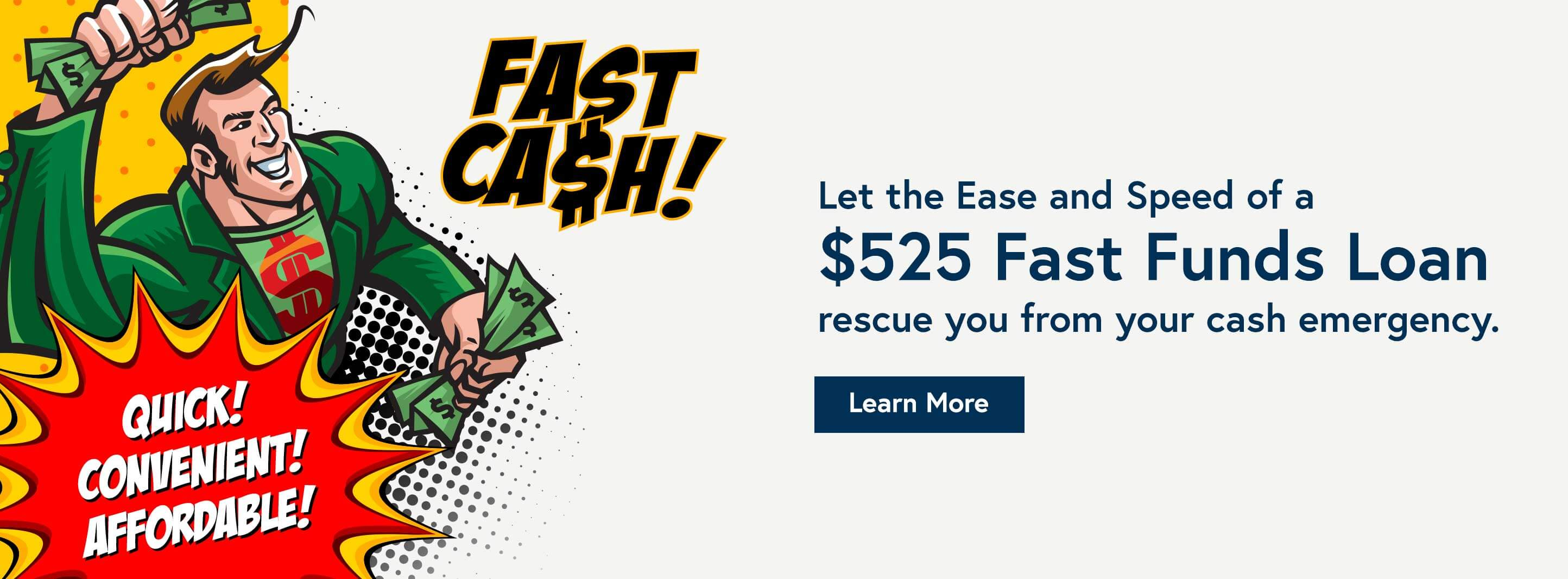 Fast Cash. Quick convenient affordable. Let the ease and speed of a $525 fast fund loan rescue you from your cash emergency. Learn more.