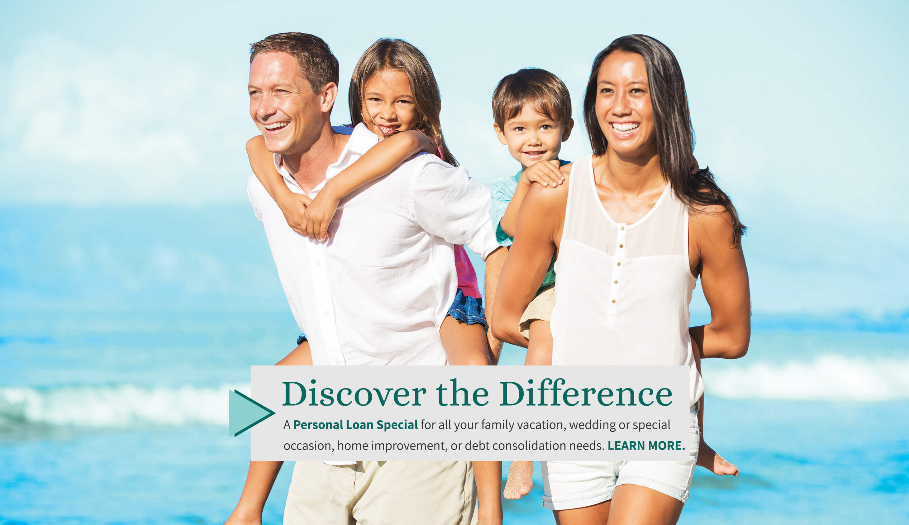 Discover the Difference. A Personal Loan Special for all your family vacation, wedding or special occasion, home improvement, or debt consolidation needs. Learn More.