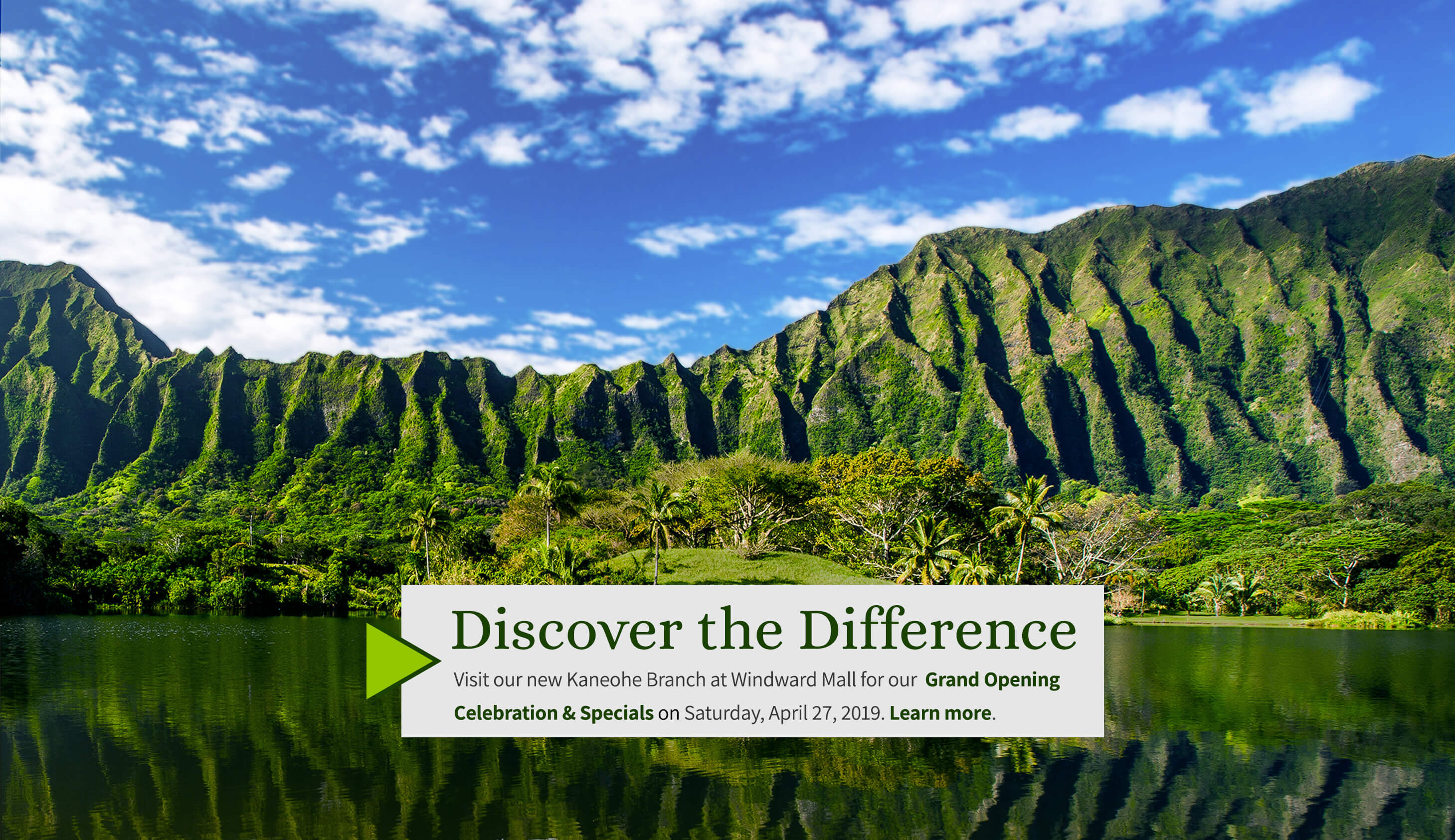 Discover the difference.Visit our new Kaneohe Branch at Windward Mall for our Grand Opening Celebration and Specials on Saturday, April 27, 2019.