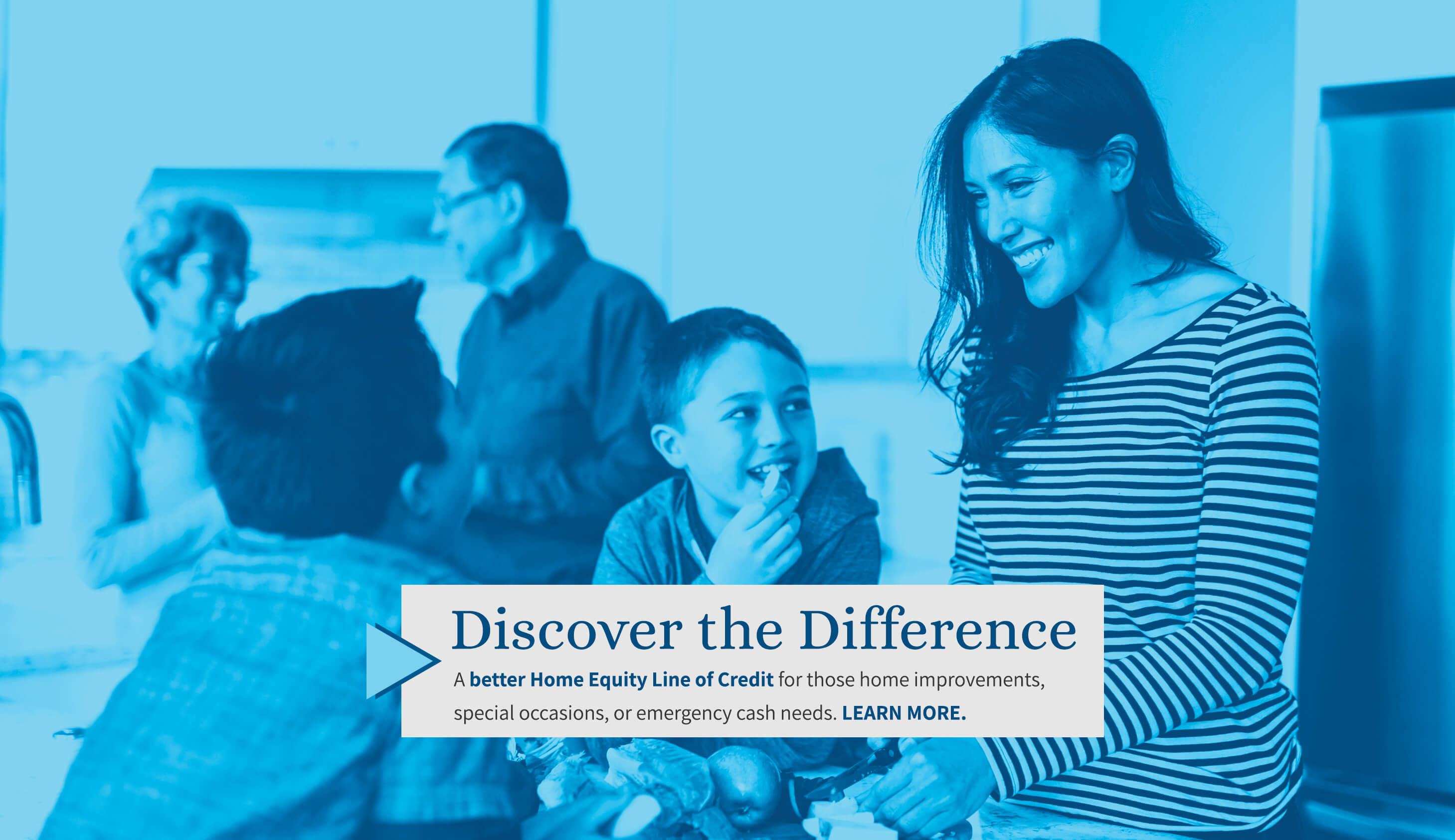Discover the Difference. A better Home Equity Line-of-Credit for those home improvements, special occasions, or emergency cash needs.