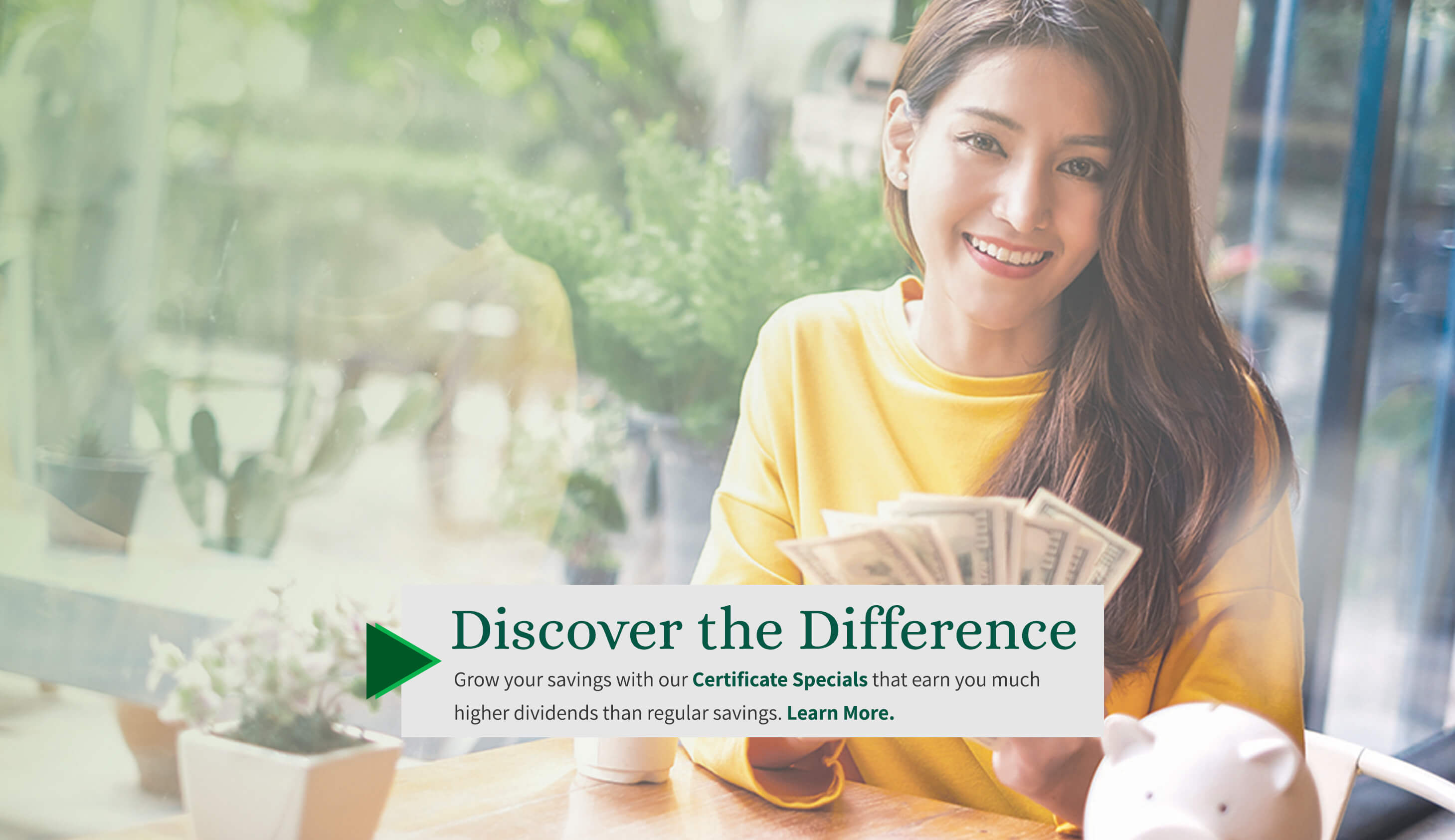 Discover the Difference. Grow your savings with our Certificate Specials that earn you much higher dividends than regular savings. Learn more.