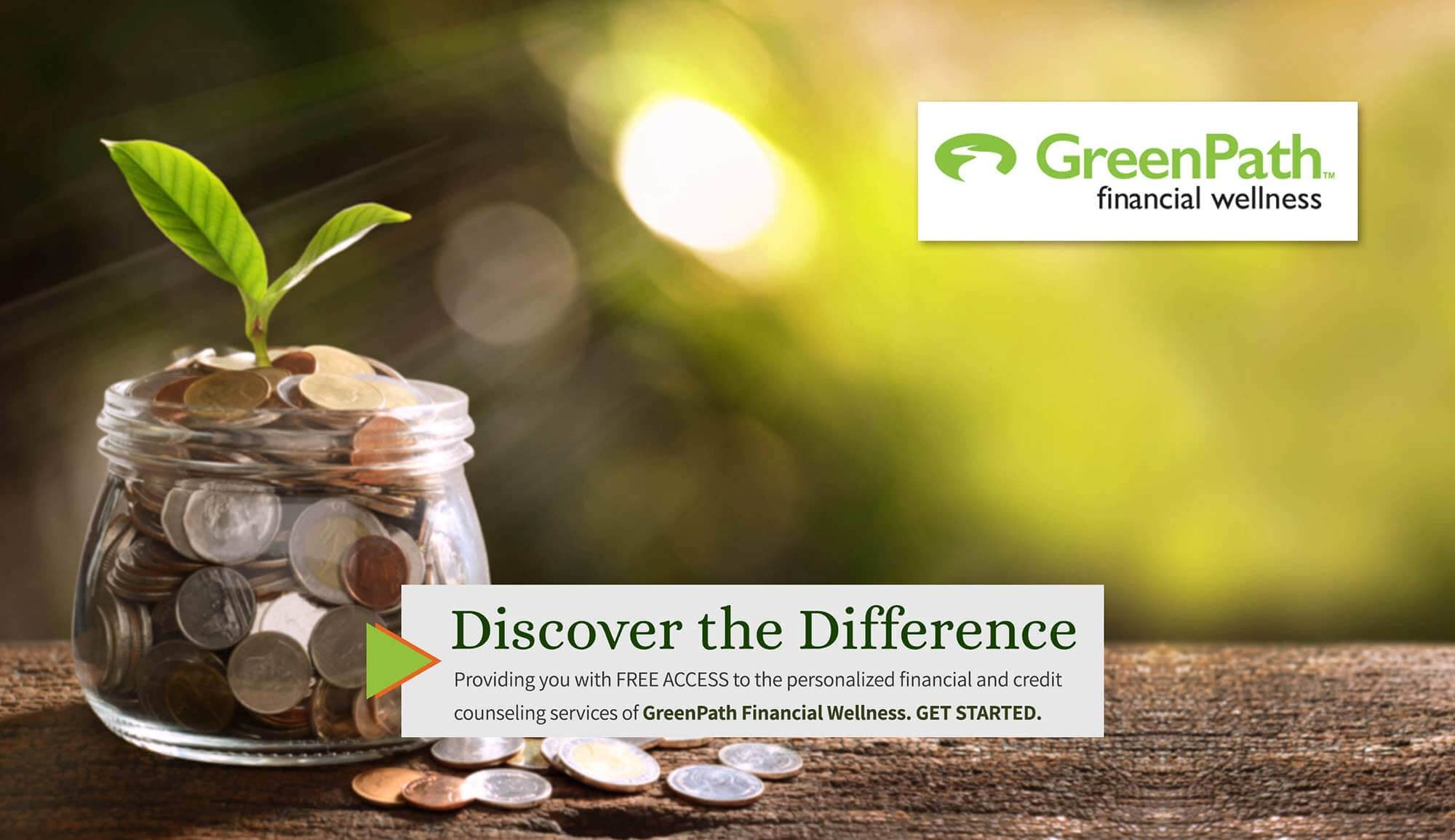Greenpath Financial Wellness. Discover the Difference. Providing you with free access to the personalized financial and credit counseling services of GeenPath Financial Wellness. Get Started