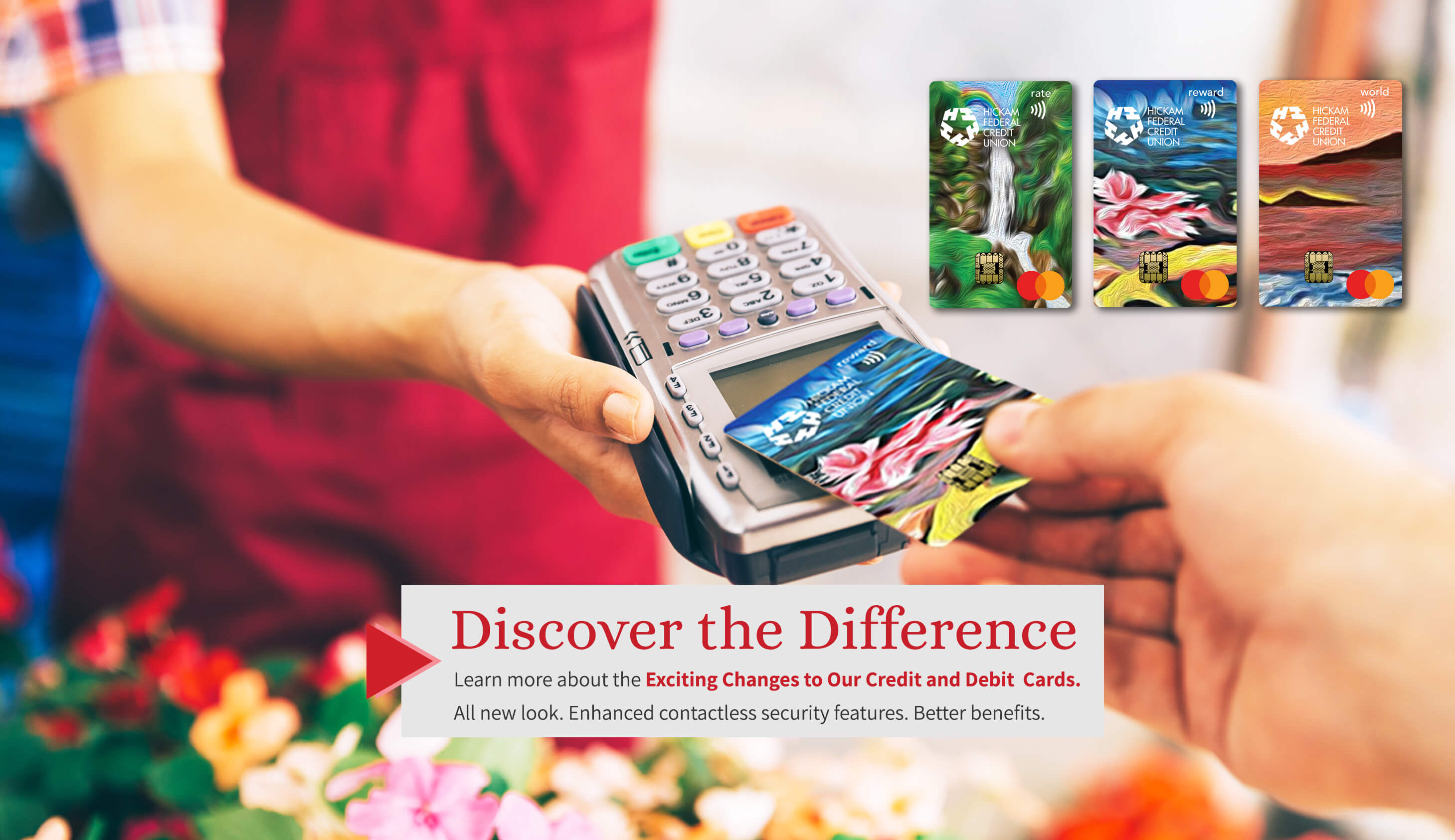 Important notice: Discover the Difference Learn more about the exciting changes to our credit card and debit cards. All new look. Enhanced contactless security features. Better benefits.
