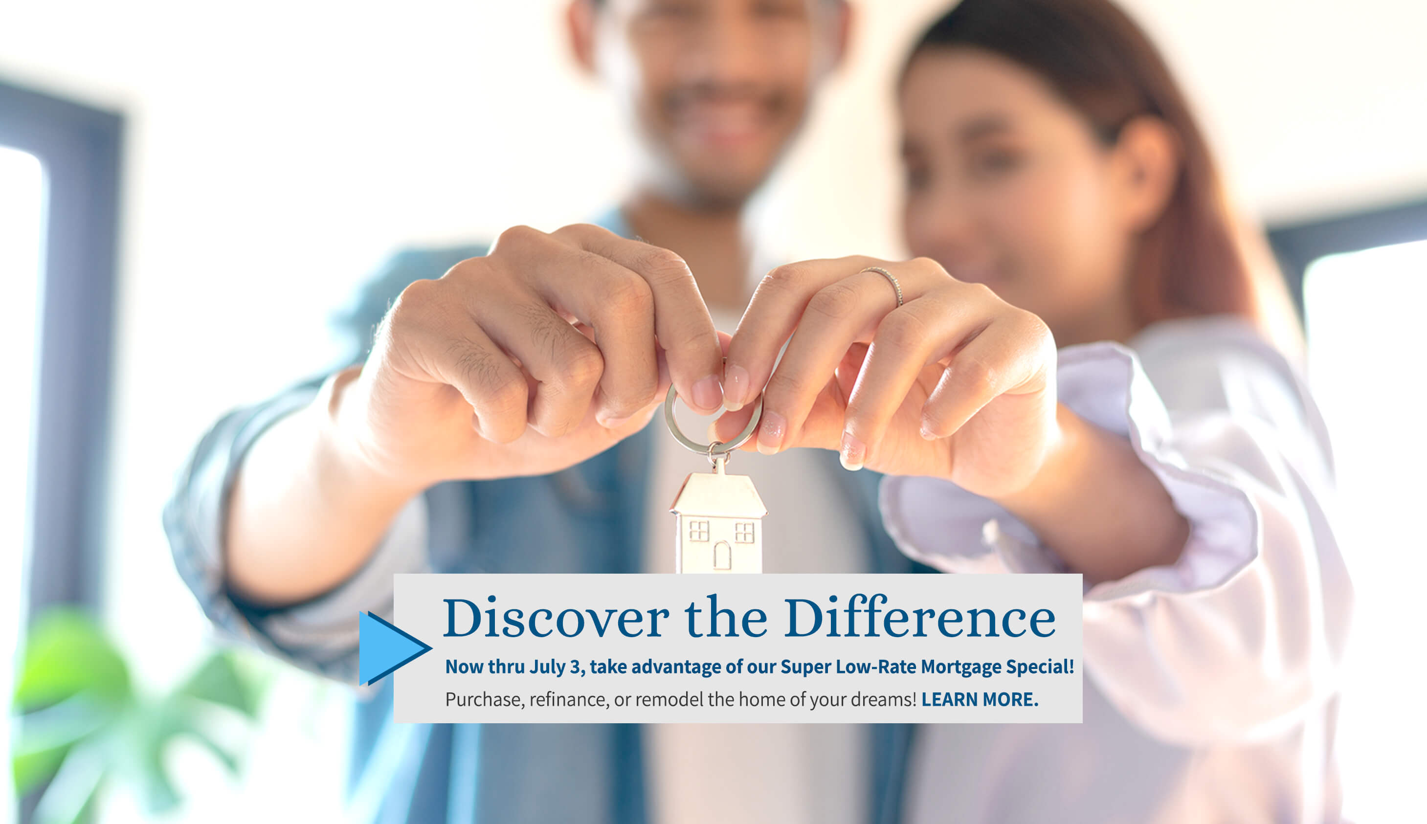 Discover the difference. Now thru July 3, take advantage of our Super Low-Rate Mortgage Special! Purchase, refinance, or remodel the home of your dreams! Learn more.