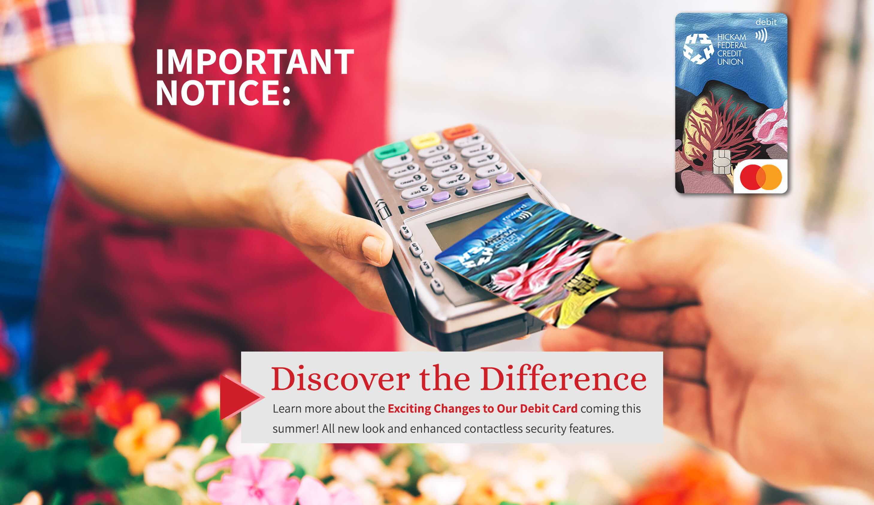 Discover the difference. Learn more about the exciting changes to our debit card coming this summer. All new look and enhanced contactless security features.