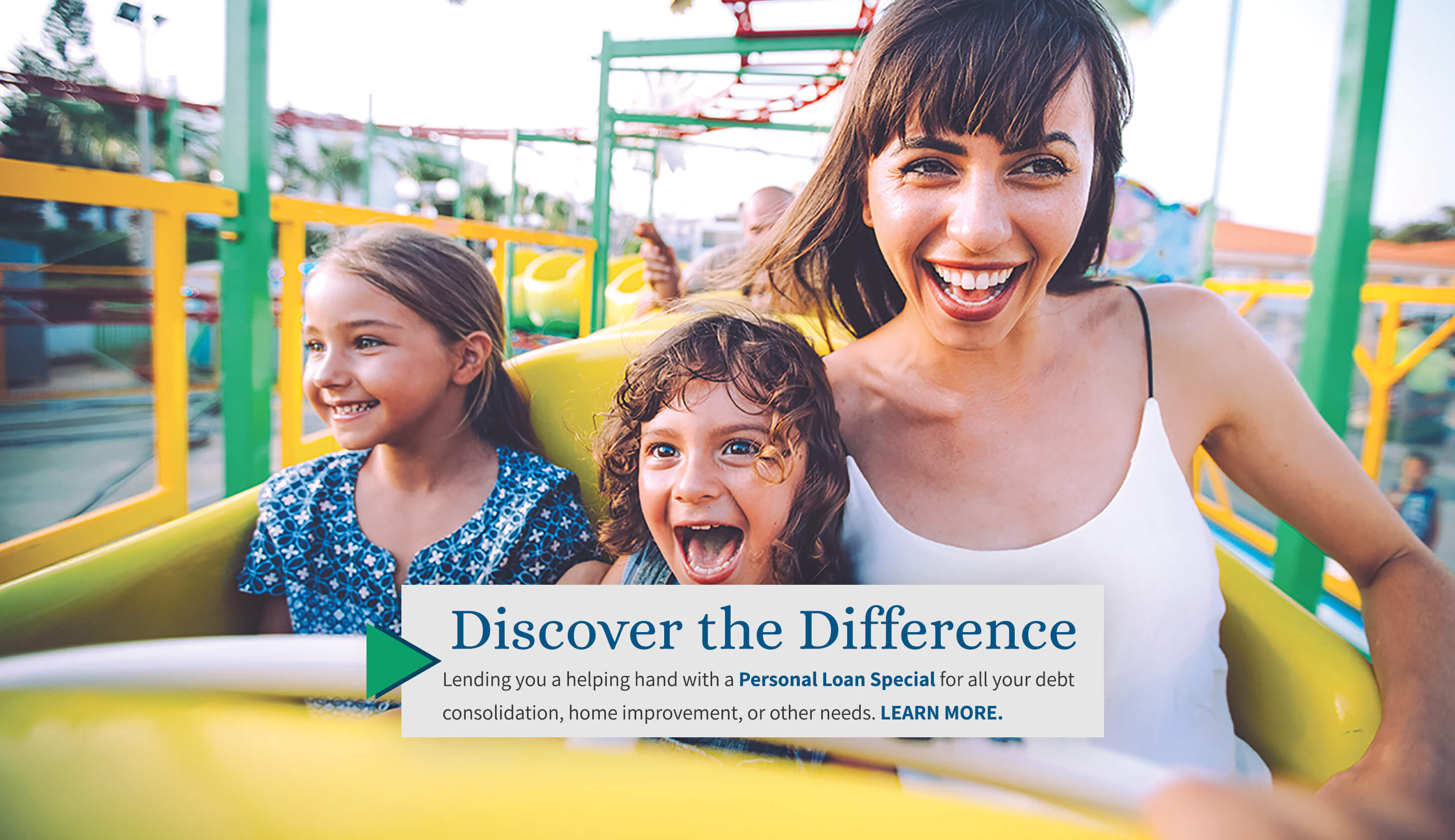 Discover the Difference. Lending you a helping hand with a Personal Loan Special for all your debt consolidation, home improvement, or other needs. Learn More.