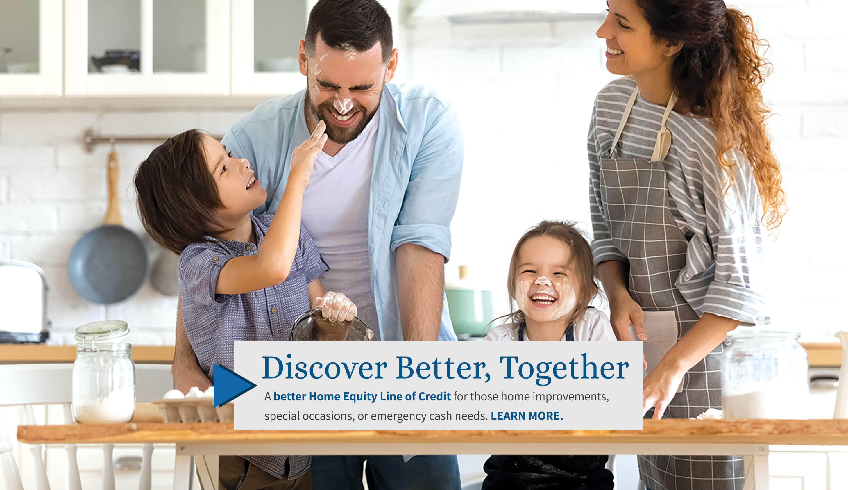 Discover Better, Together. A better Home Equity Line-of-Credit for those home improvements, special occasions, or emergency cash needs. Learn More.