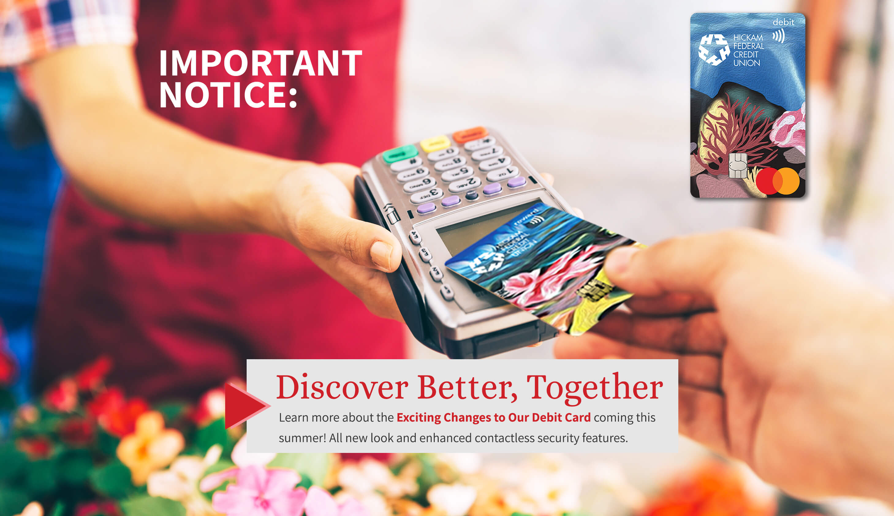 Discover Better, Together. Learn more about the exciting changes to our debit card coming this summer. All new look and enhanced contactless security features.