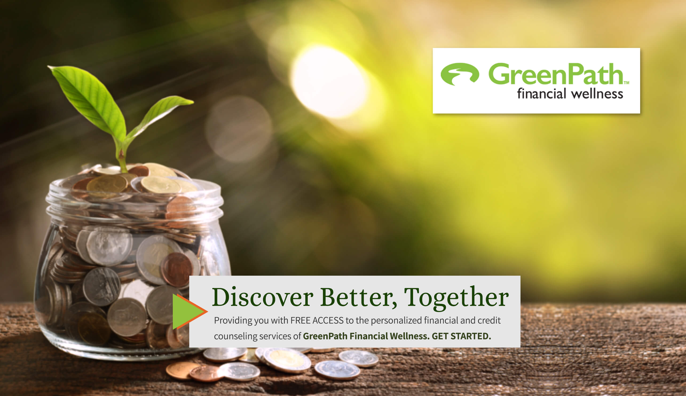 Greenpath Financial Wellness. Discover Better, Together. Providing you with free access to the personalized financial and credit counseling services of GeenPath Financial Wellness. Get Started