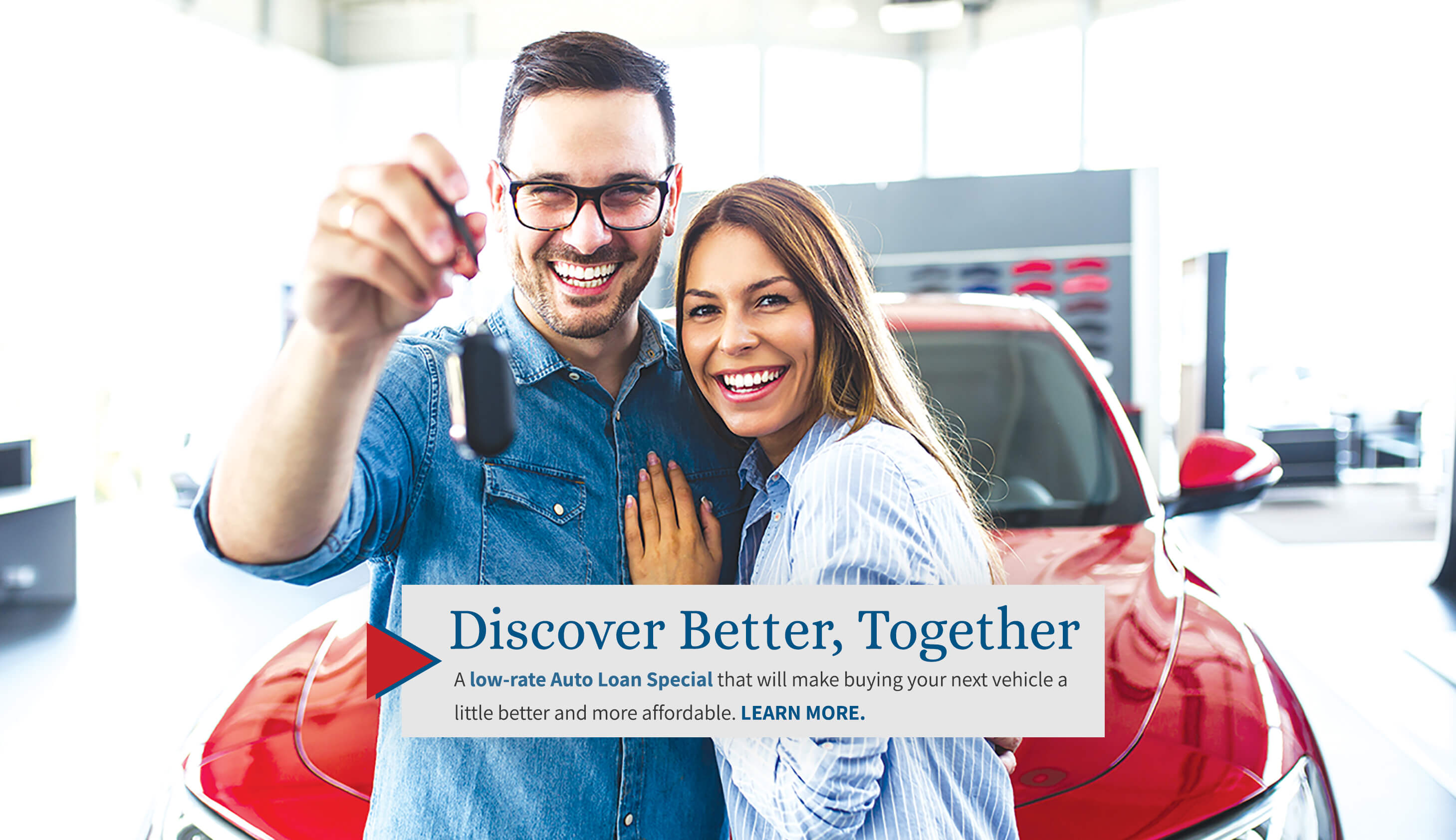 Discover Better, Together. A low-rate Auto Loan Special that will make buying your next vehicle a little better and more affordable. Learn More.