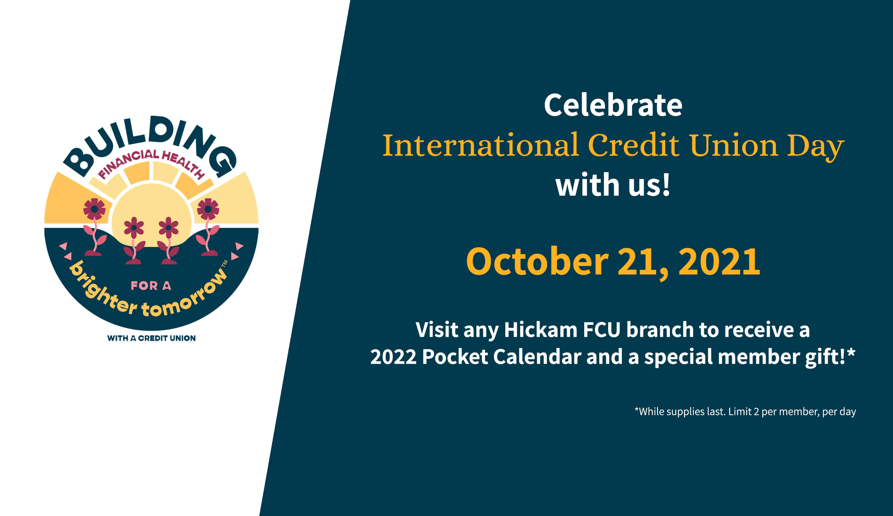 Celebrate International Credit Union Day with us! October 21, 2021. Visit any Hickam FCU branch to receive a 2022 Pocket Calendar and a special member gift! While supplies last. Limit 2 per member, per day.