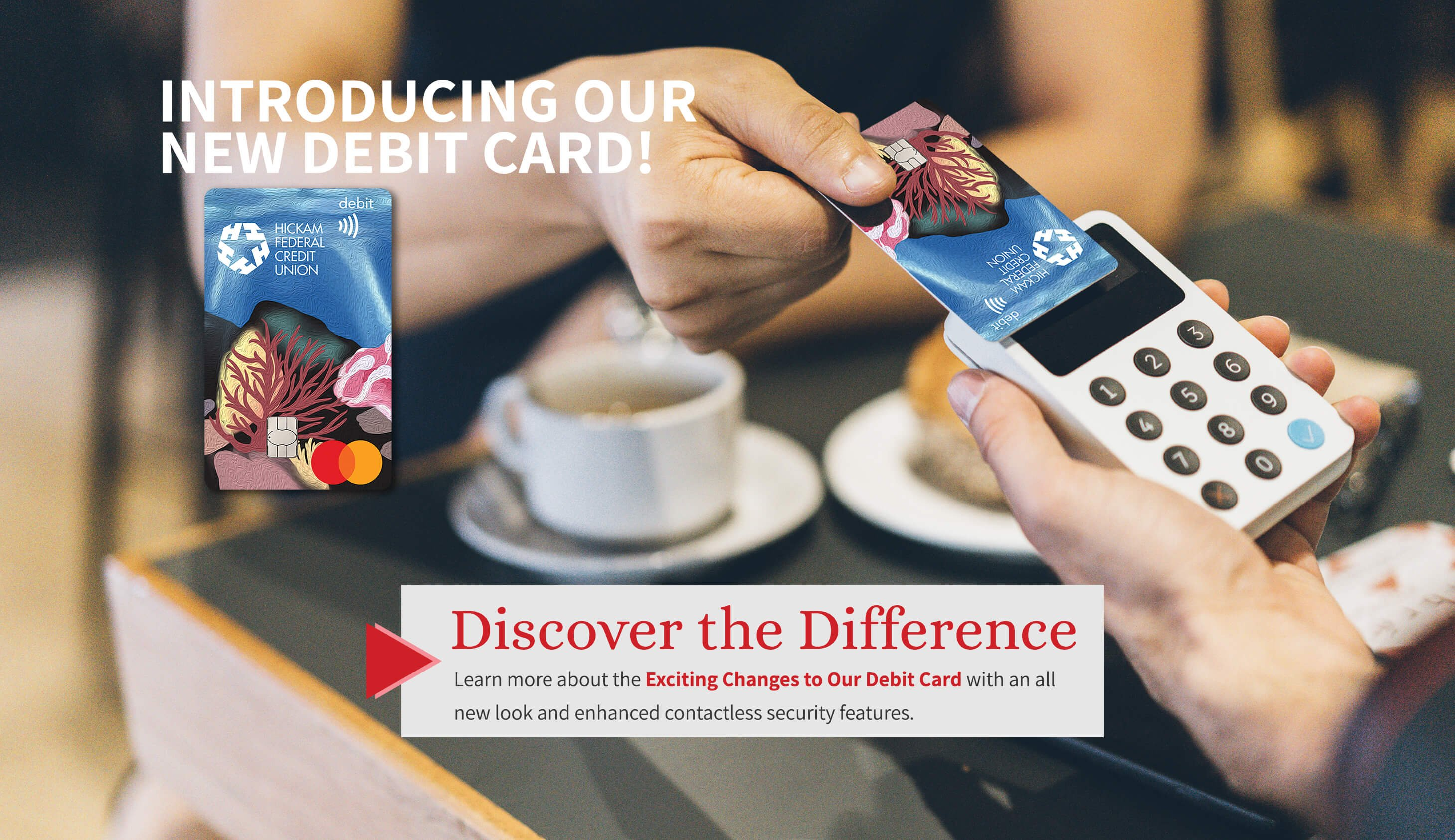 Discover the Difference. Learn more about the exciting changes to our debit card with an all new look and enhanced contactless security features.