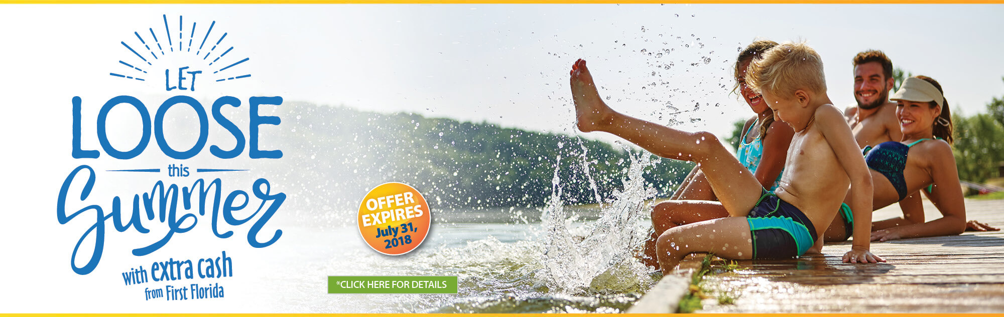 Let loose this summer with extra cash from First Florida. Offer expires July 31, 2018. Click for details.