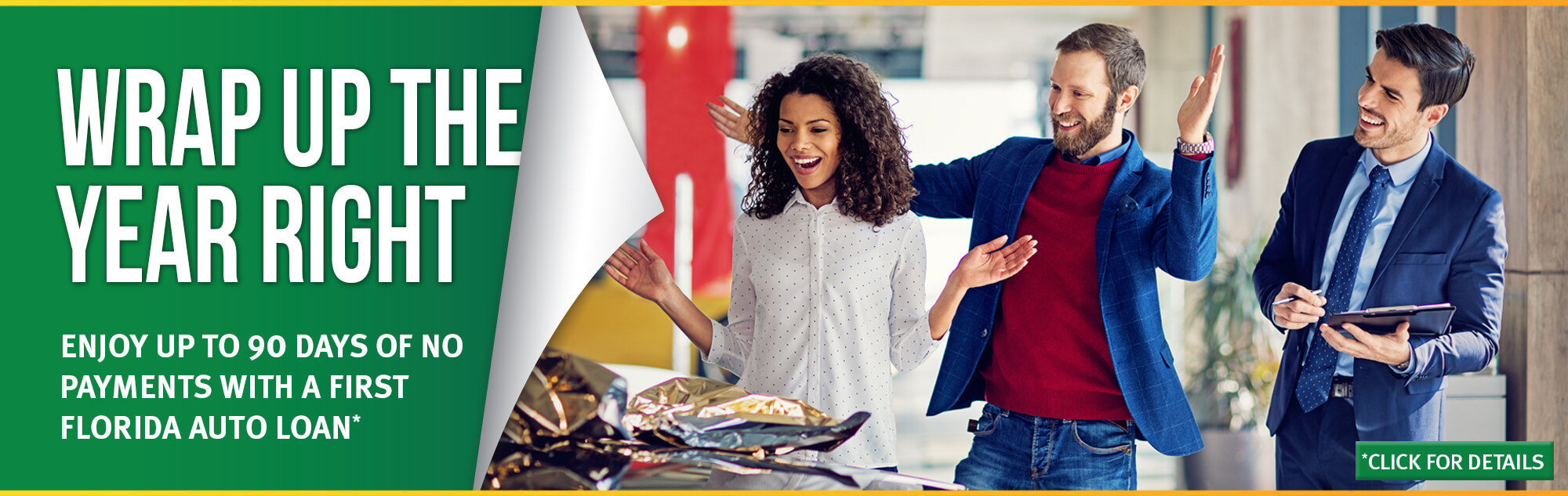 Wrap up the year right with a First Florida Auto Loan. Enjoy up to 90 days of no payments with a First Florida Auto Loan. Click for details.
