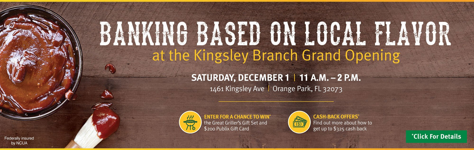 Banking based on local flavor at the Kingsley Branch Grand Opening. Saturday, December 1 from 11 a.m. to 2 p.m. Located at 1461 Kingsley Ave. Orange Park, Florida 32073. Enter for a chance to win* the Great Griller's Gift Set and a $200 Publix Gift Card. Cash-back offers* Find out more about how to get up to $325 cash back. Click for details.