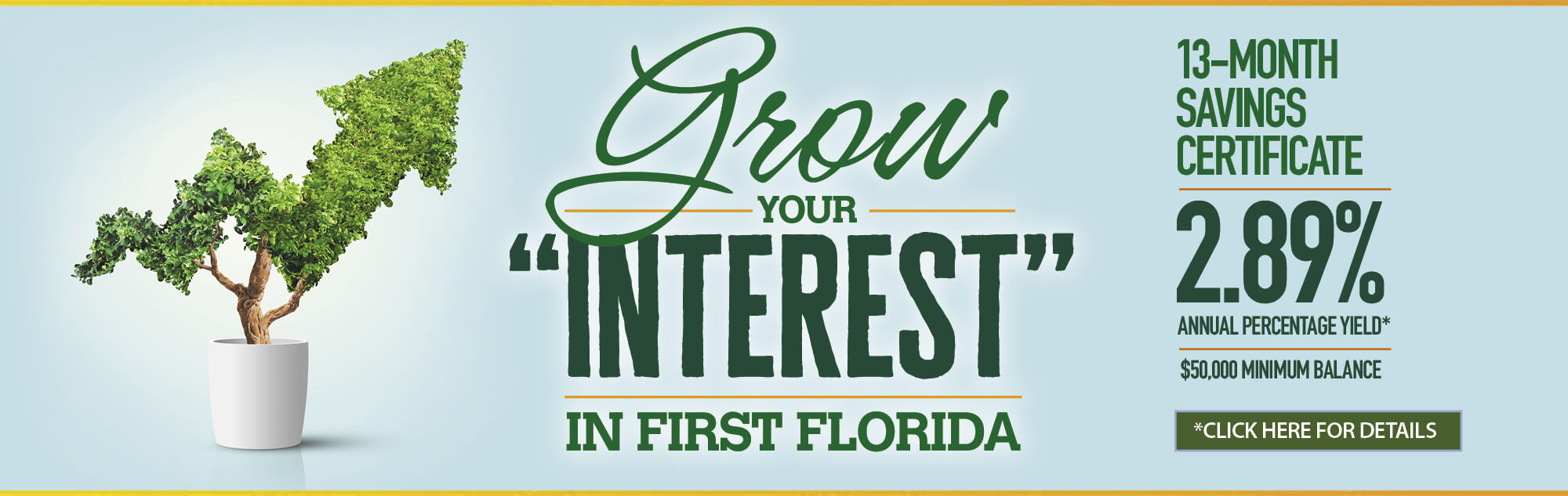 Grow your interest in First Florida  13-Month Savings Certificate. 2.89% annual percentage yield. click for details