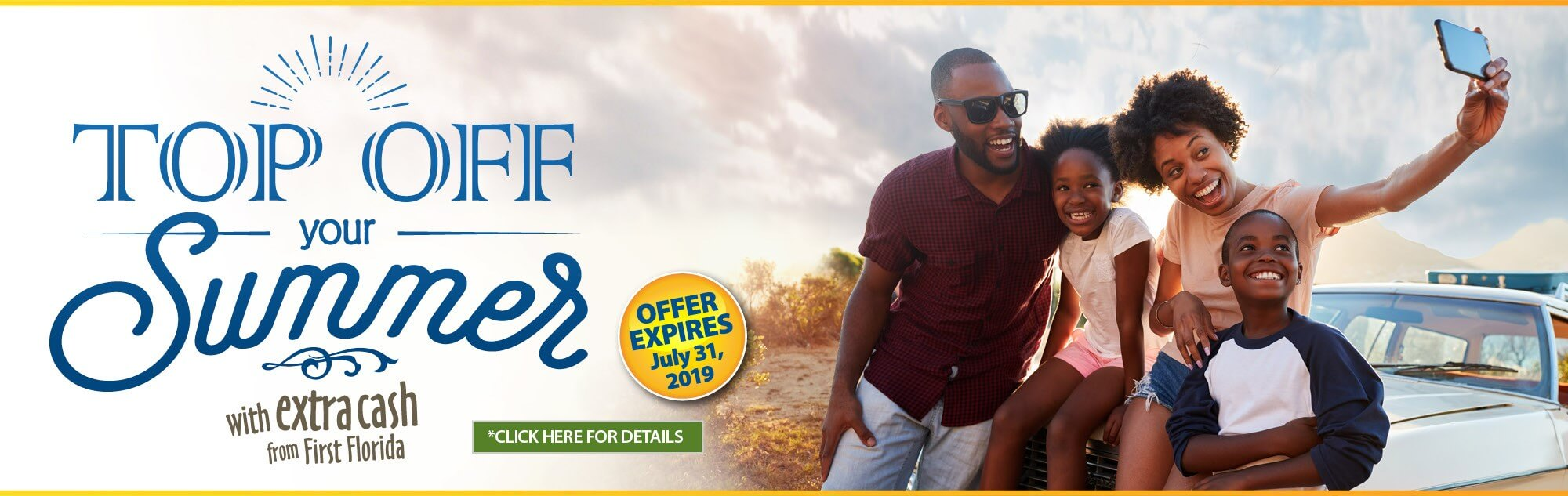 Top off your summer with extra cash from First Florida. Offer expires July thirty first two thousand and nineteen. Click here for details.