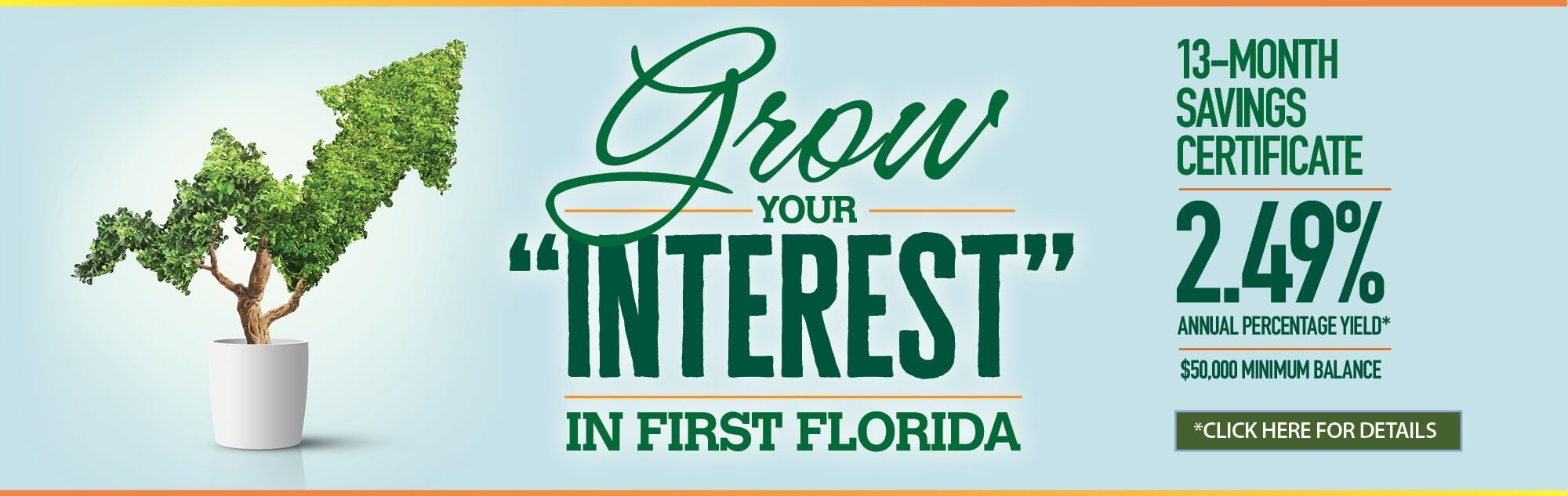 Grow your interest in First Florida 13-Month Savings Certificate. 2.49% annual percentage yield. click for details