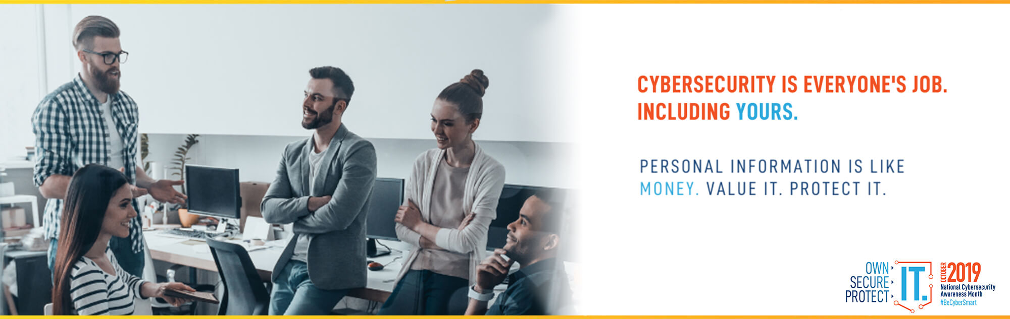 Cybersecurity is everyone's job. Including yours. Personal information is like money. Value it. Protect it.