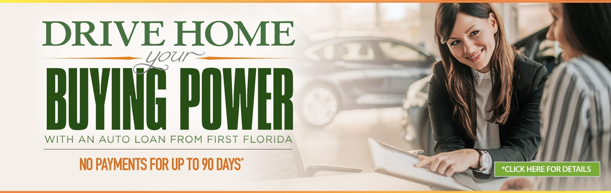 Drive home your buying power with an auto loan from First Florida. Feel confident with an auto loan featuring no payment for up to 90 days*. Click for details.